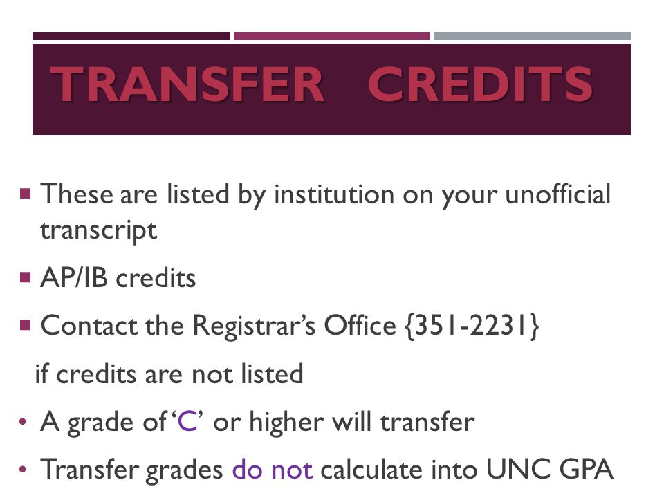 TRANSFER CREDITS  These are listed by institution on your unofficial transcript  AP/IB credits  Contact the Registrar's Office {351-2231} if credits are not listed A grade of 'C' or higher will transfer Transfer grades do not calculate into UNC GPA