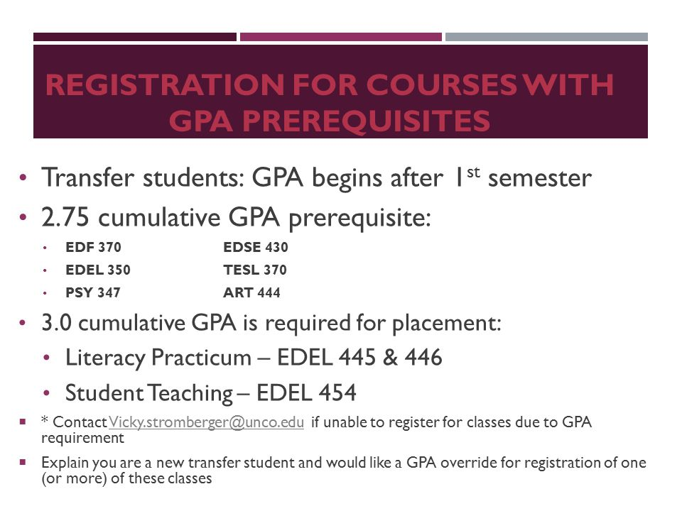 REGISTRATION FOR COURSES WITH GPA PREREQUISITES Transfer students: GPA begins after 1 st semester 2.75 cumulative GPA prerequisite: EDF 370EDSE 430 EDEL 350TESL 370 PSY 347ART 444 3.0 cumulative GPA is required for placement: Literacy Practicum – EDEL 445 & 446 Student Teaching – EDEL 454  * Contact Vicky.stromberger@unco.edu if unable to register for classes due to GPA requirementVicky.stromberger@unco.edu  Explain you are a new transfer student and would like a GPA override for registration of one (or more) of these classes