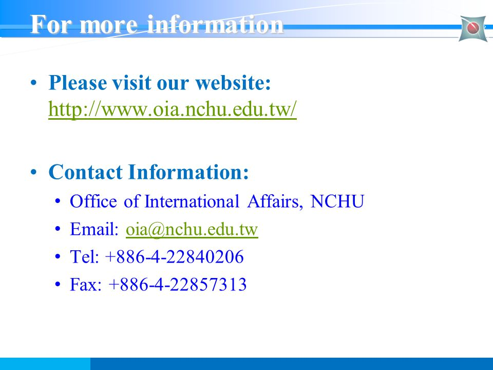 For more information Please visit our website: http://www.oia.nchu.edu.tw/ http://www.oia.nchu.edu.tw/ Contact Information: Office of International Af