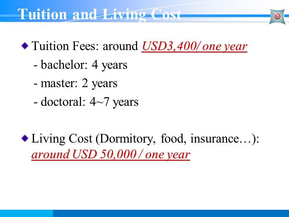 Tuition and Living Cost USD3,400/ one year Tuition Fees: around USD3,400/ one year - bachelor: 4 years - master: 2 years - doctoral: 4~7 years around