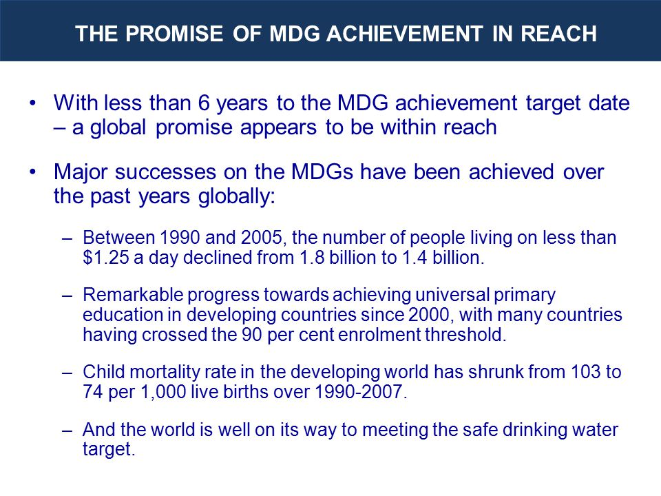 With less than 6 years to the MDG achievement target date – a global promise appears to be within reach Major successes on the MDGs have been achieved over the past years globally: –Between 1990 and 2005, the number of people living on less than $1.25 a day declined from 1.8 billion to 1.4 billion.