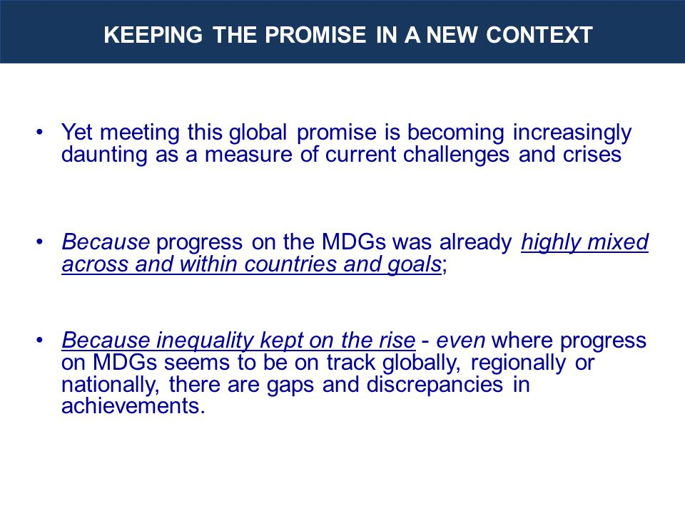 Yet meeting this global promise is becoming increasingly daunting as a measure of current challenges and crises Because progress on the MDGs was already highly mixed across and within countries and goals; Because inequality kept on the rise - even where progress on MDGs seems to be on track globally, regionally or nationally, there are gaps and discrepancies in achievements.