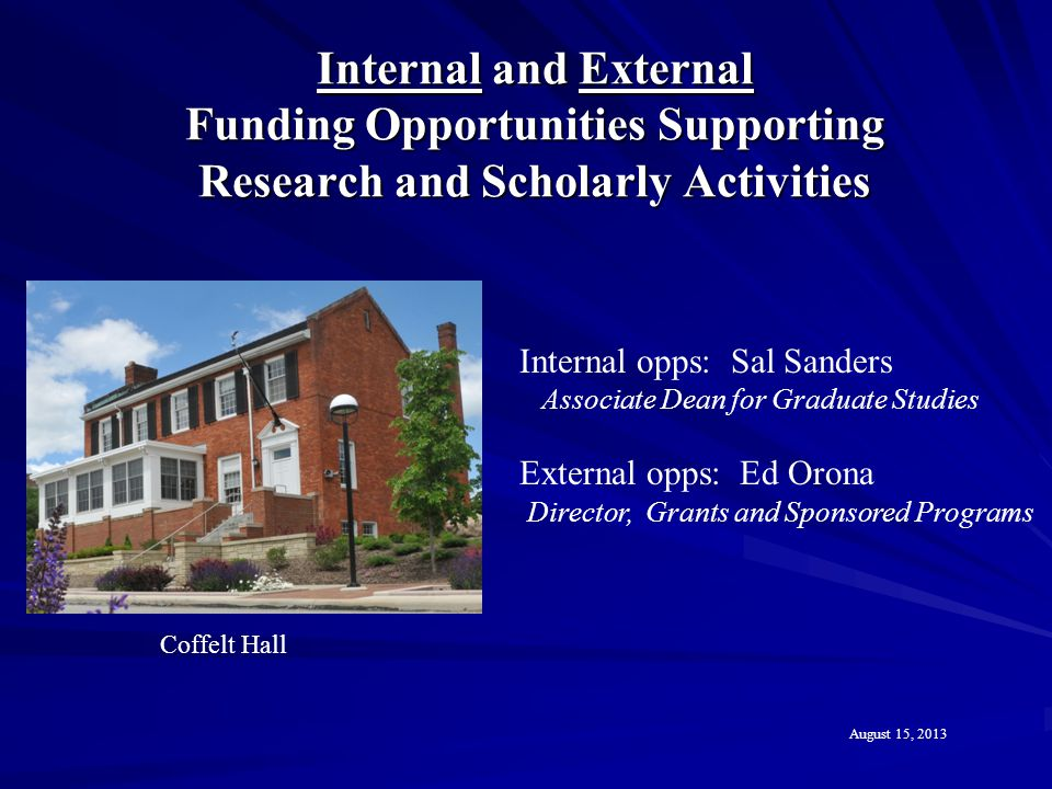 Internal and External Funding Opportunities Supporting Research and Scholarly Activities Coffelt Hall August 15, 2013 Internal opps: Sal Sanders Associate Dean for Graduate Studies External opps: Ed Orona Director, Grants and Sponsored Programs