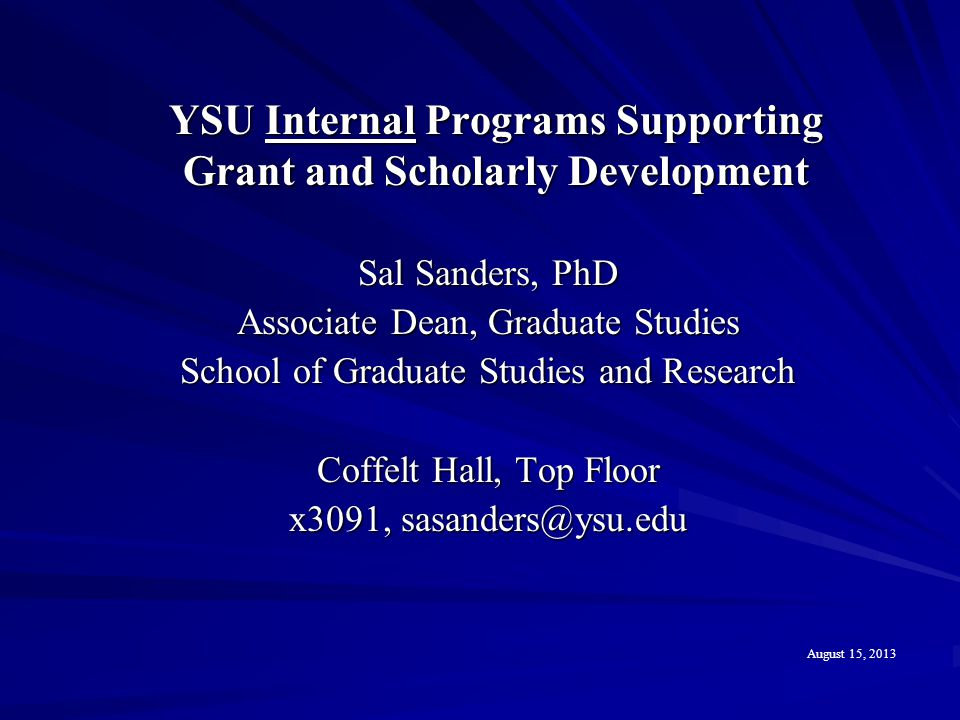 YSU Internal Programs Supporting Grant and Scholarly Development Sal Sanders, PhD Associate Dean, Graduate Studies School of Graduate Studies and Rese
