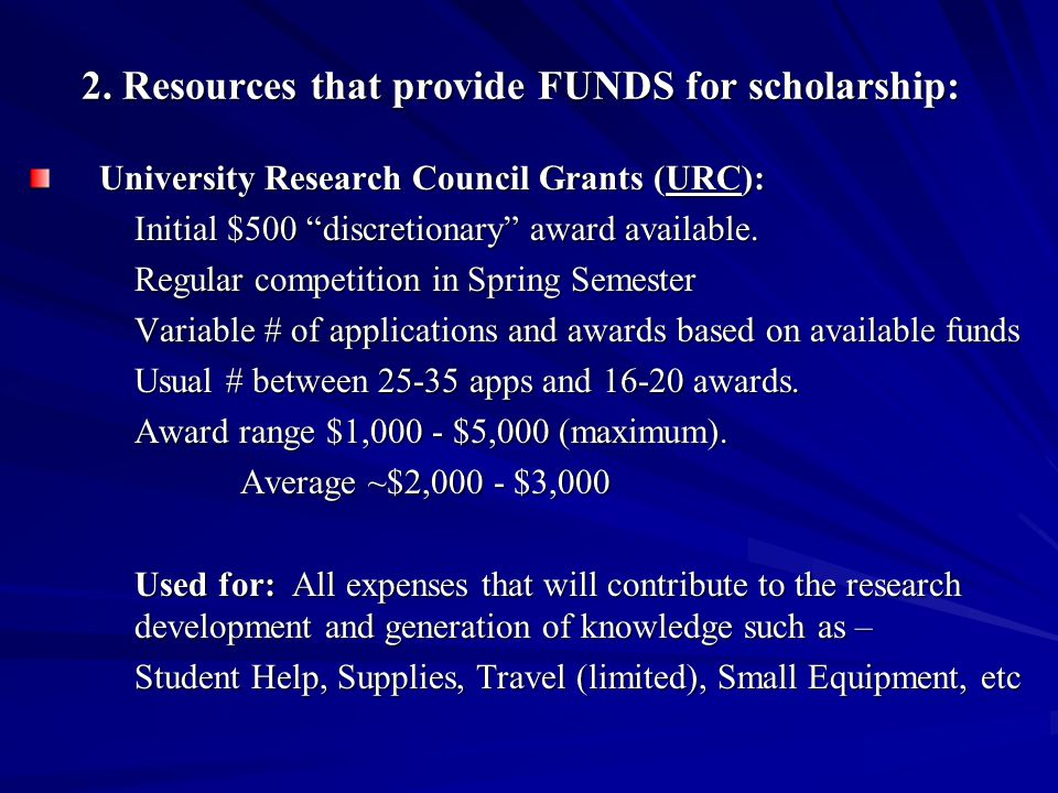 "2. Resources that provide FUNDS for scholarship: University Research Council Grants (URC): Initial $500 ""discretionary"" award available. Regular compe"
