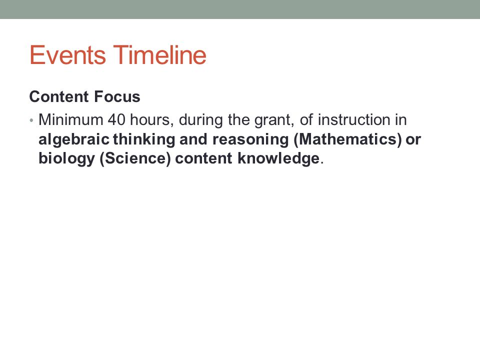 Events Timeline Content Focus Minimum 40 hours, during the grant, of instruction in algebraic thinking and reasoning (Mathematics) or biology (Science) content knowledge.