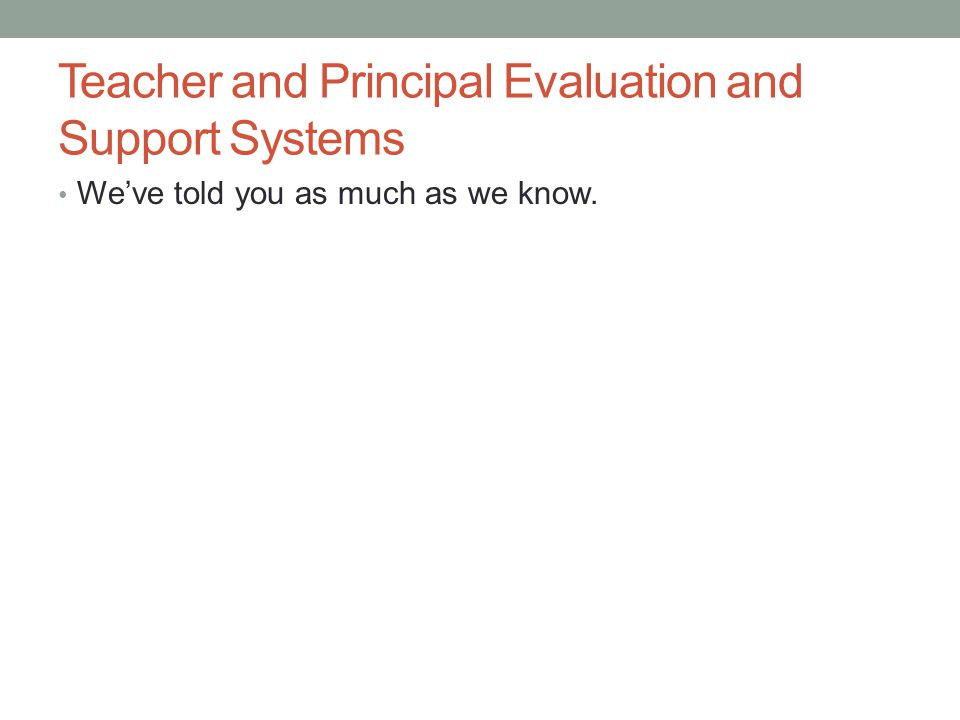 Teacher and Principal Evaluation and Support Systems We've told you as much as we know.