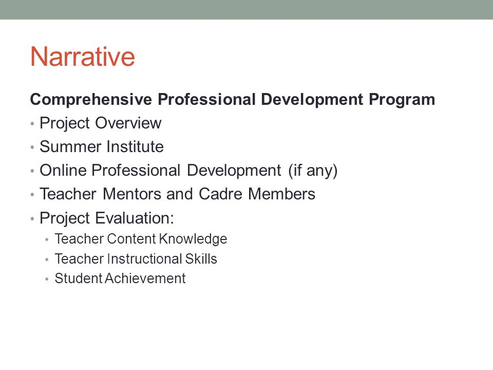 Narrative Comprehensive Professional Development Program Project Overview Summer Institute Online Professional Development (if any) Teacher Mentors and Cadre Members Project Evaluation: Teacher Content Knowledge Teacher Instructional Skills Student Achievement