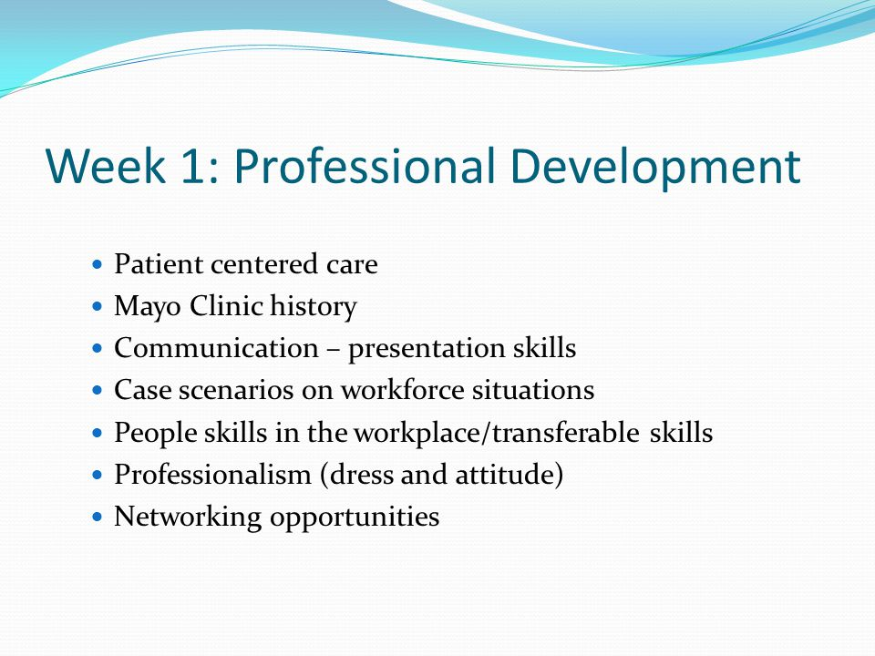 Week 1: Professional Development Patient centered care Mayo Clinic history Communication – presentation skills Case scenarios on workforce situations People skills in the workplace/transferable skills Professionalism (dress and attitude) Networking opportunities