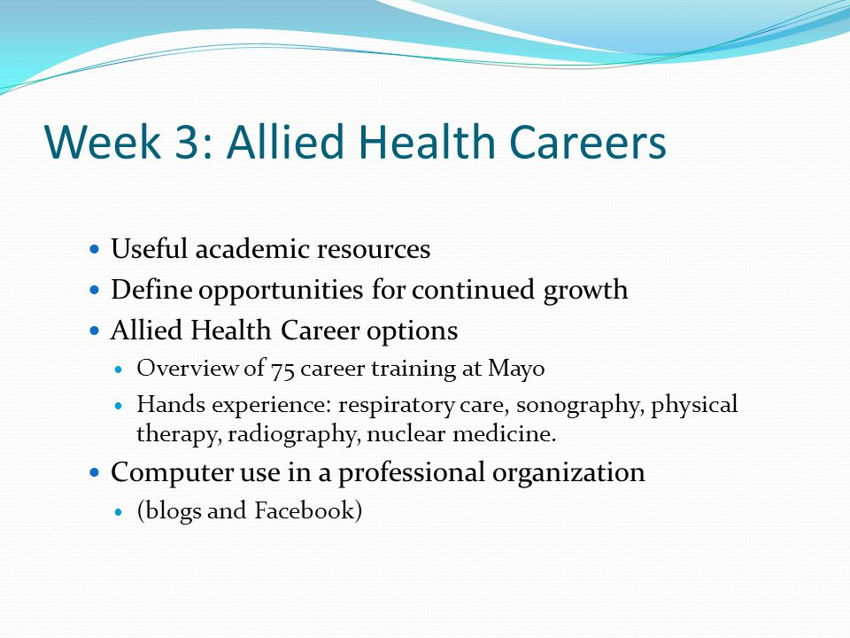 Week 3: Allied Health Careers Useful academic resources Define opportunities for continued growth Allied Health Career options Overview of 75 career training at Mayo Hands experience: respiratory care, sonography, physical therapy, radiography, nuclear medicine.
