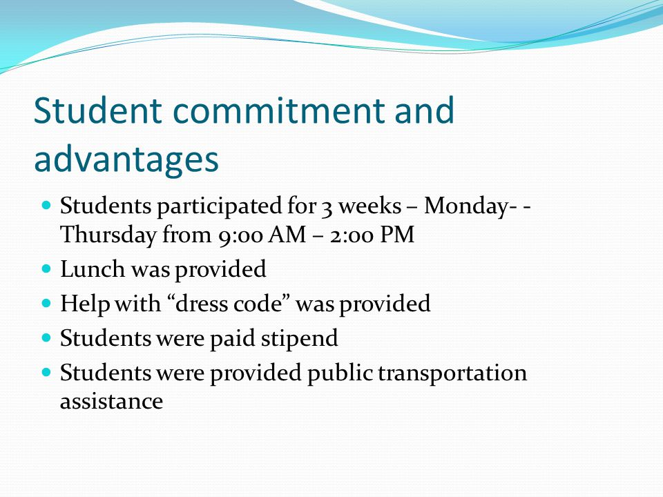 Student commitment and advantages Students participated for 3 weeks – Monday- - Thursday from 9:00 AM – 2:00 PM Lunch was provided Help with dress code was provided Students were paid stipend Students were provided public transportation assistance