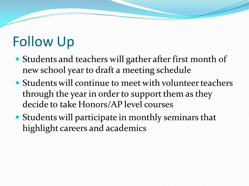 Follow Up Students and teachers will gather after first month of new school year to draft a meeting schedule Students will continue to meet with volunteer teachers through the year in order to support them as they decide to take Honors/AP level courses Students will participate in monthly seminars that highlight careers and academics