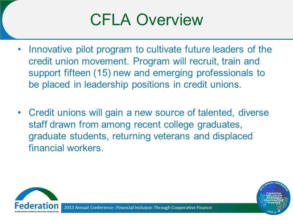 CFLA Overview Innovative pilot program to cultivate future leaders of the credit union movement. Program will recruit, train and support fifteen (15)