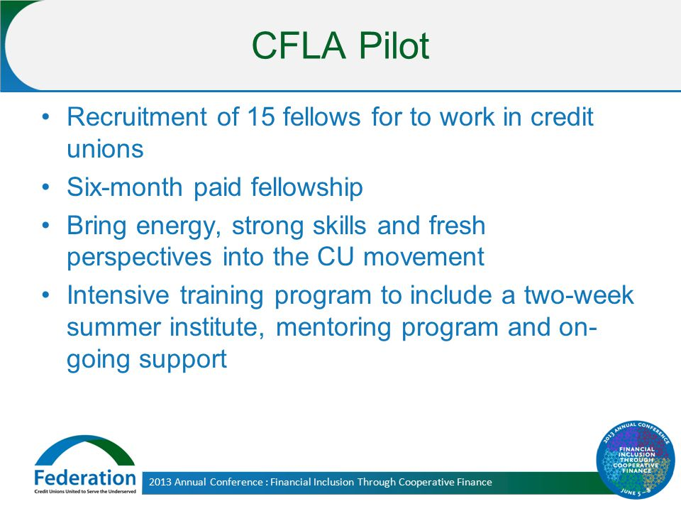 CFLA Pilot Recruitment of 15 fellows for to work in credit unions Six-month paid fellowship Bring energy, strong skills and fresh perspectives into th