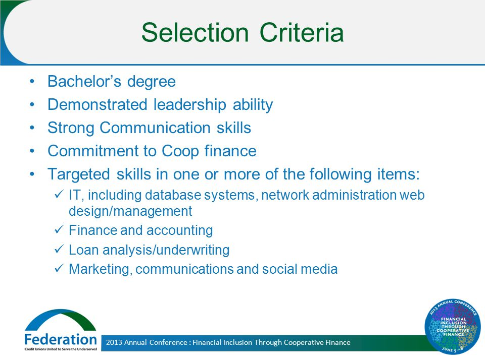 Selection Criteria Bachelor's degree Demonstrated leadership ability Strong Communication skills Commitment to Coop finance Targeted skills in one or more of the following items: IT, including database systems, network administration web design/management Finance and accounting Loan analysis/underwriting Marketing, communications and social media 2013 Annual Conference : Financial Inclusion Through Cooperative Finance