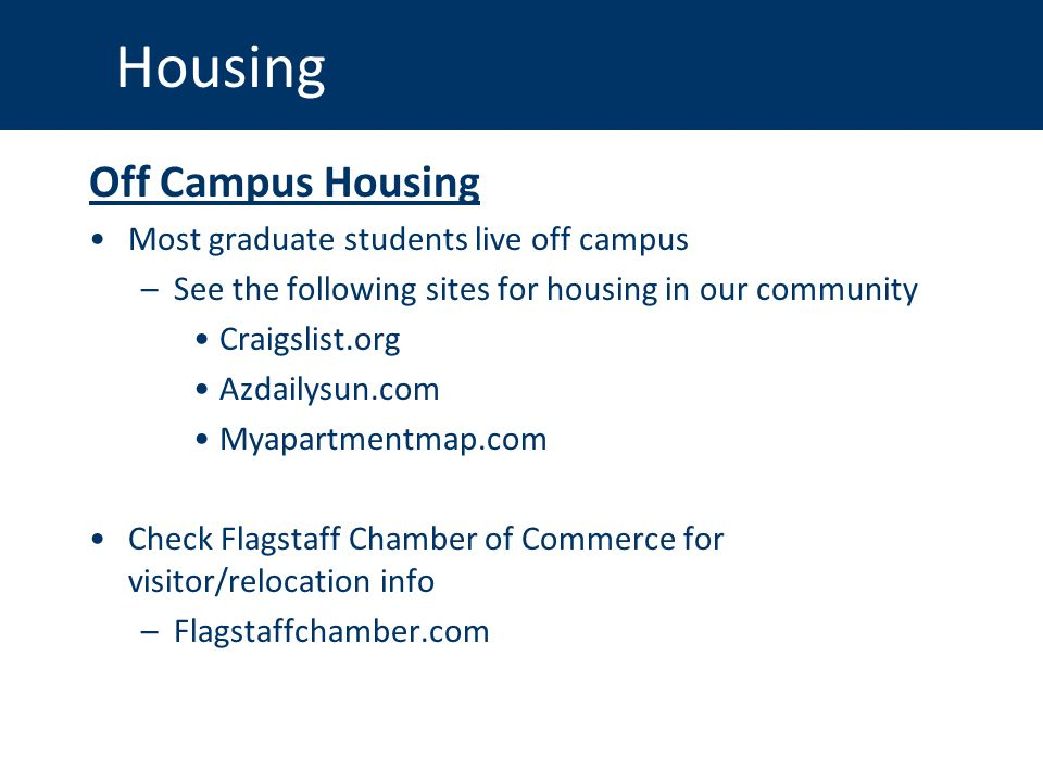 Housing Off Campus Housing Most graduate students live off campus –See the following sites for housing in our community Craigslist.org Azdailysun.com Myapartmentmap.com Check Flagstaff Chamber of Commerce for visitor/relocation info –Flagstaffchamber.com