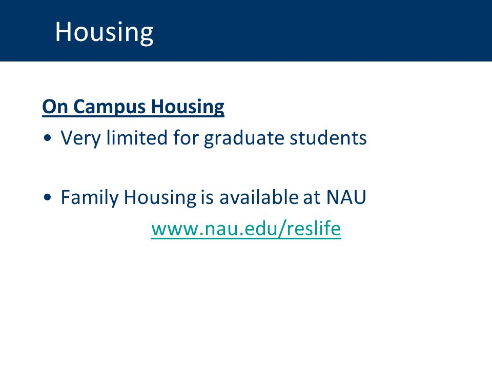 Housing On Campus Housing Very limited for graduate students Family Housing is available at NAU www.nau.edu/reslife
