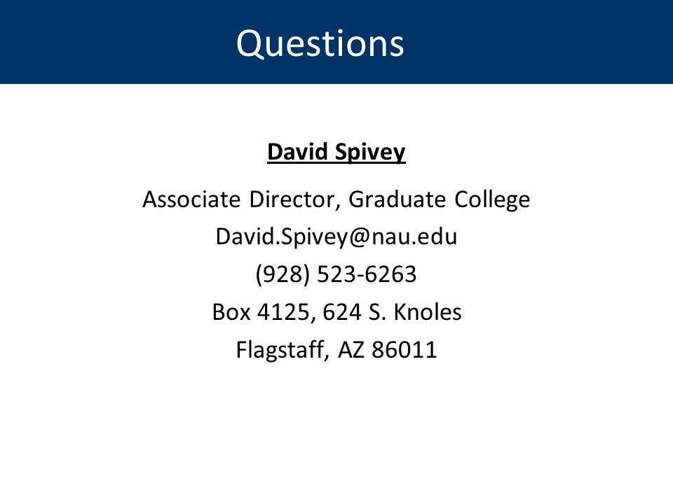 Questions David Spivey Associate Director, Graduate College David.Spivey@nau.edu (928) 523-6263 Box 4125, 624 S.