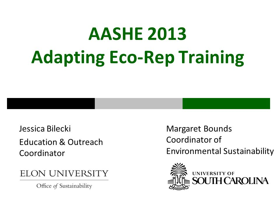 AASHE 2013 Adapting Eco-Rep Training Jessica Bilecki Education & Outreach Coordinator Margaret Bounds Coordinator of Environmental Sustainability