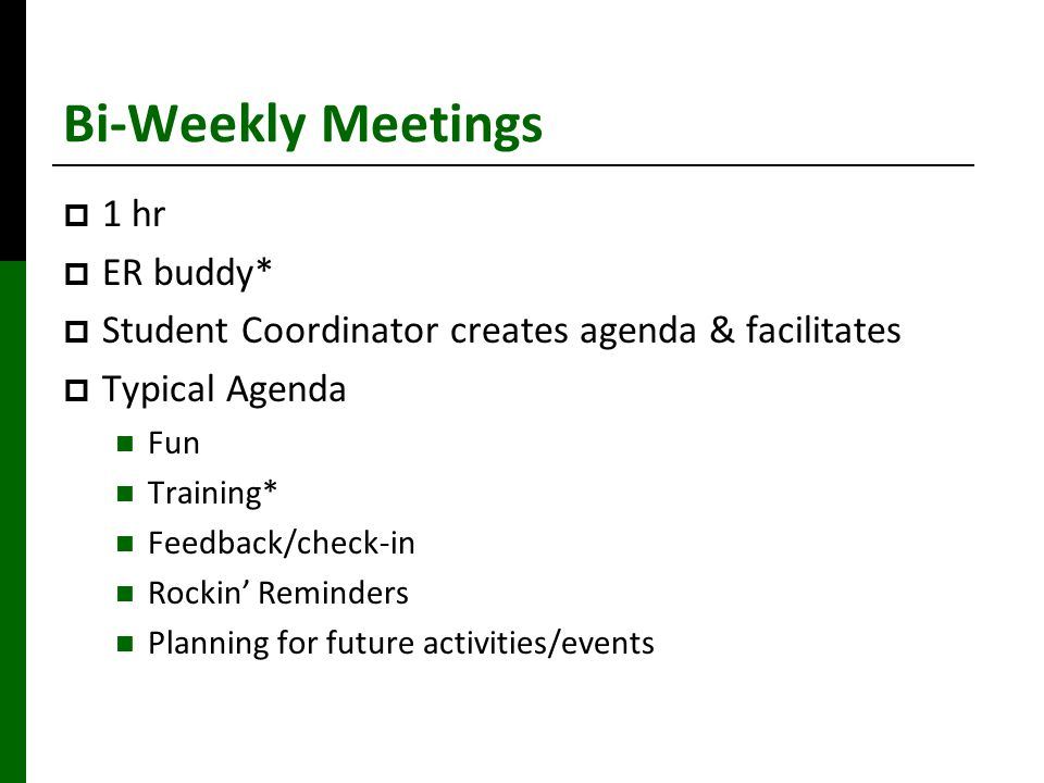 Bi-Weekly Meetings  1 hr  ER buddy*  Student Coordinator creates agenda & facilitates  Typical Agenda Fun Training* Feedback/check-in Rockin' Reminders Planning for future activities/events