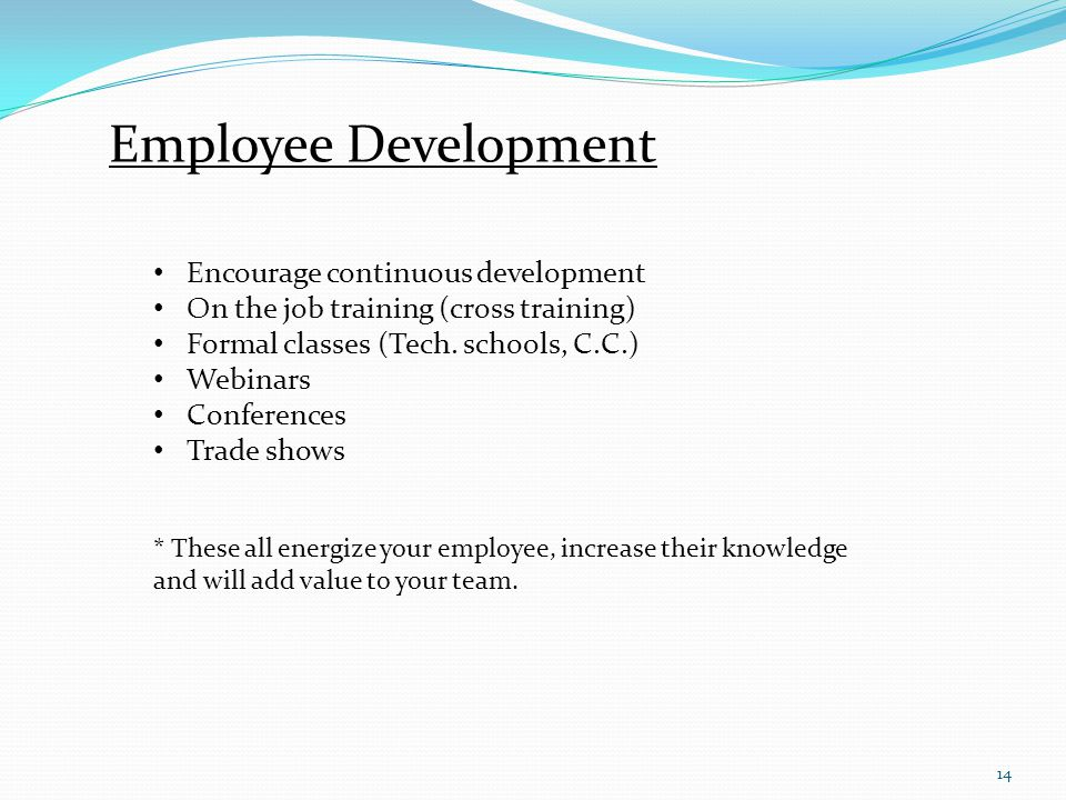14 Employee Development Encourage continuous development On the job training (cross training) Formal classes (Tech.