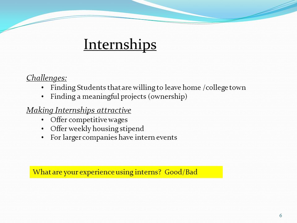 6 Internships Challenges: Finding Students that are willing to leave home /college town Finding a meaningful projects (ownership) Making Internships attractive Offer competitive wages Offer weekly housing stipend For larger companies have intern events What are your experience using interns.