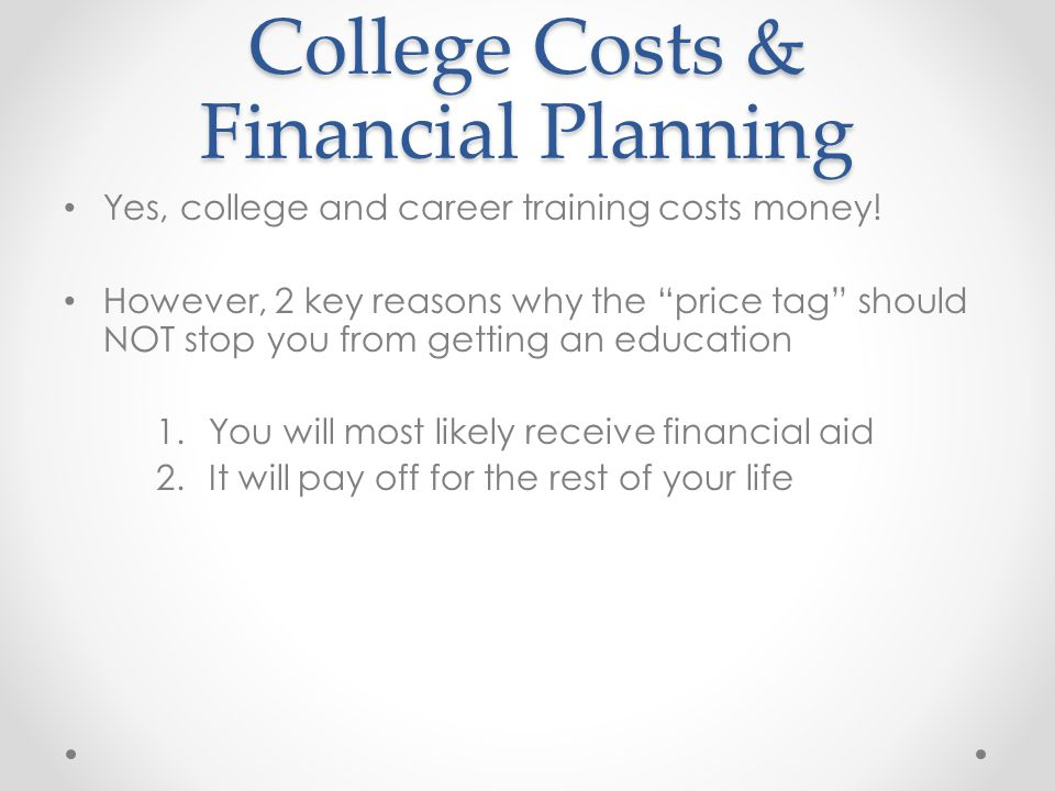 College Costs & Financial Planning Yes, college and career training costs money.