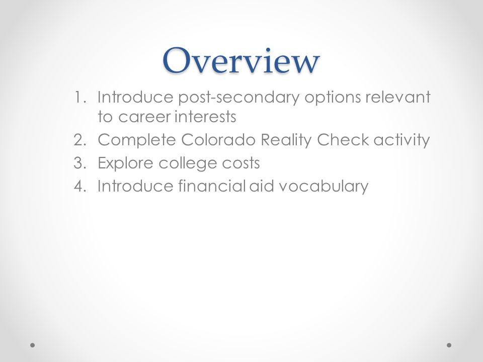 Overview 1.Introduce post-secondary options relevant to career interests 2.Complete Colorado Reality Check activity 3.Explore college costs 4.Introduce financial aid vocabulary