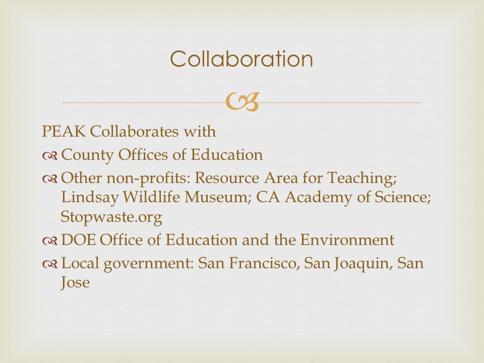  PEAK Collaborates with  County Offices of Education  Other non-profits: Resource Area for Teaching; Lindsay Wildlife Museum; CA Academy of Science; Stopwaste.org  DOE Office of Education and the Environment  Local government: San Francisco, San Joaquin, San Jose Collaboration