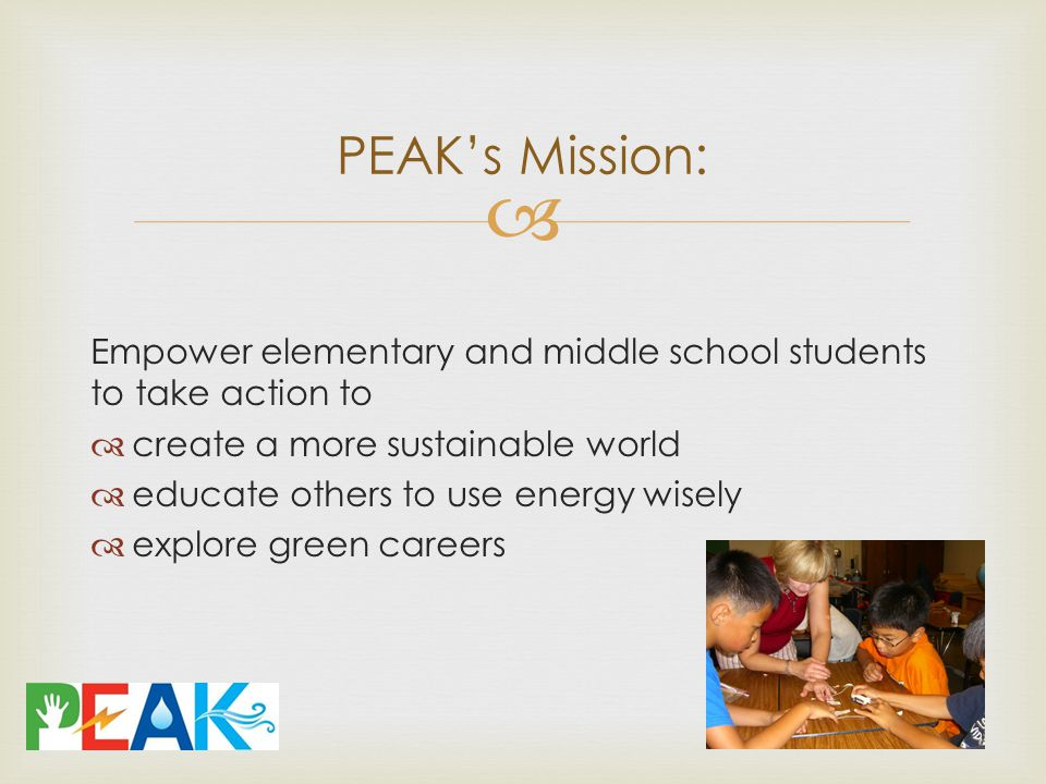  Empower elementary and middle school students to take action to  create a more sustainable world  educate others to use energy wisely  explore green careers PEAK's Mission: