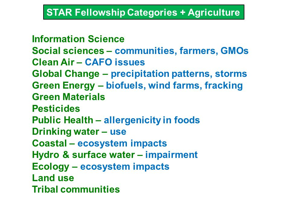 STAR Fellowship Categories + Agriculture Information Science Social sciences – communities, farmers, GMOs Clean Air – CAFO issues Global Change – precipitation patterns, storms Green Energy – biofuels, wind farms, fracking Green Materials Pesticides Public Health – allergenicity in foods Drinking water – use Coastal – ecosystem impacts Hydro & surface water – impairment Ecology – ecosystem impacts Land use Tribal communities