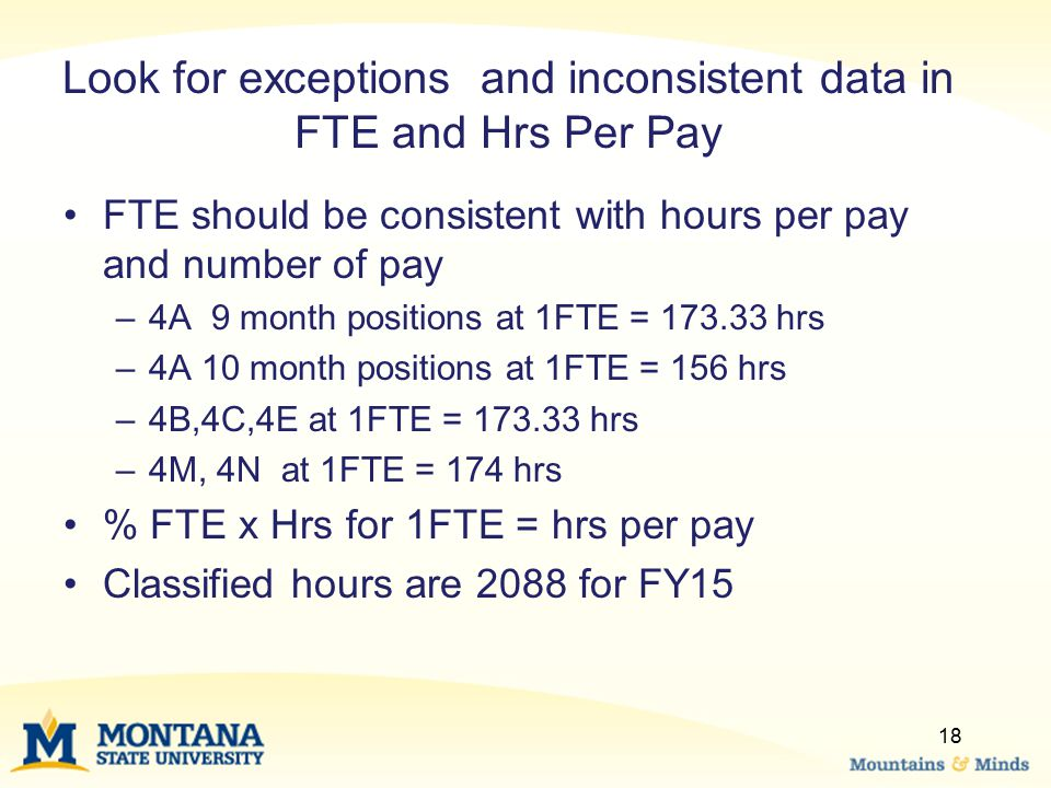 18 Look for exceptions and inconsistent data in FTE and Hrs Per Pay FTE should be consistent with hours per pay and number of pay –4A 9 month positions at 1FTE = 173.33 hrs –4A 10 month positions at 1FTE = 156 hrs –4B,4C,4E at 1FTE = 173.33 hrs –4M, 4N at 1FTE = 174 hrs % FTE x Hrs for 1FTE = hrs per pay Classified hours are 2088 for FY15