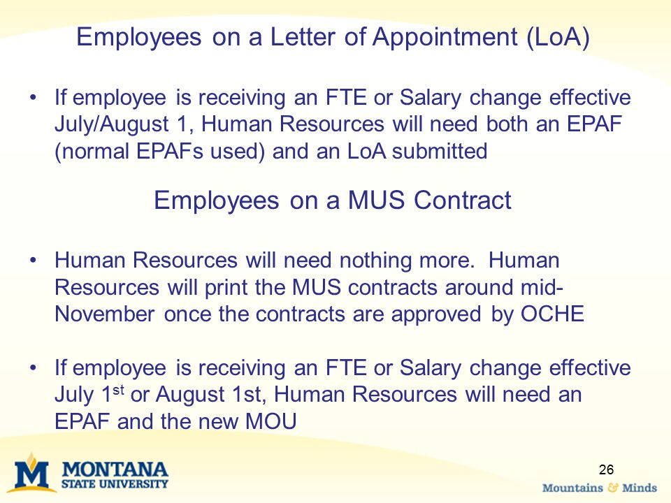 26 Employees on a Letter of Appointment (LoA) If employee is receiving an FTE or Salary change effective July/August 1, Human Resources will need both an EPAF (normal EPAFs used) and an LoA submitted Employees on a MUS Contract Human Resources will need nothing more.