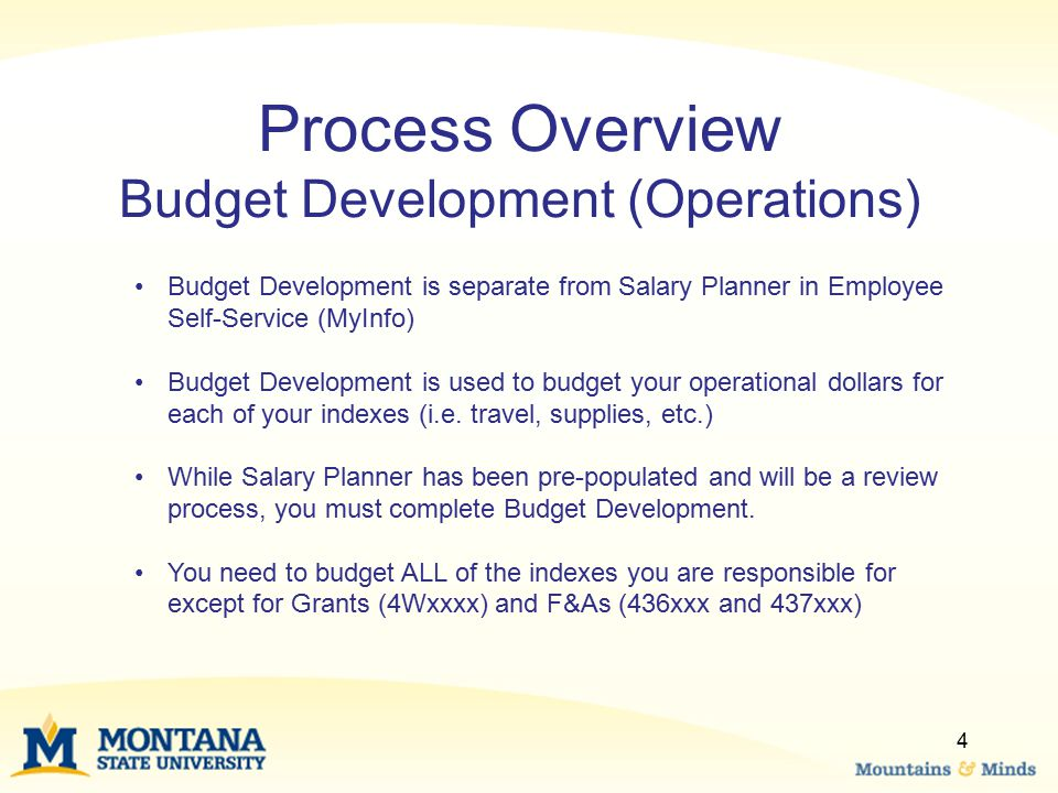 4 Process Overview Budget Development (Operations) Budget Development is separate from Salary Planner in Employee Self-Service (MyInfo) Budget Development is used to budget your operational dollars for each of your indexes (i.e.