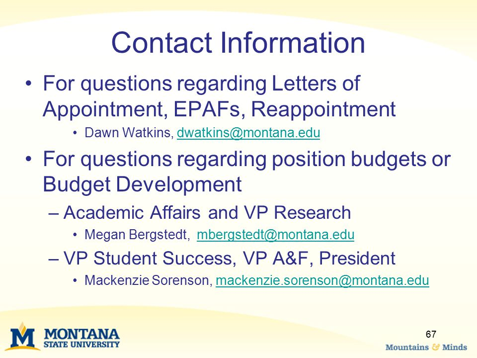 Contact Information For questions regarding Letters of Appointment, EPAFs, Reappointment Dawn Watkins, dwatkins@montana.edudwatkins@montana.edu For questions regarding position budgets or Budget Development –Academic Affairs and VP Research Megan Bergstedt, mbergstedt@montana.edumbergstedt@montana.edu –VP Student Success, VP A&F, President Mackenzie Sorenson, mackenzie.sorenson@montana.edumackenzie.sorenson@montana.edu 67