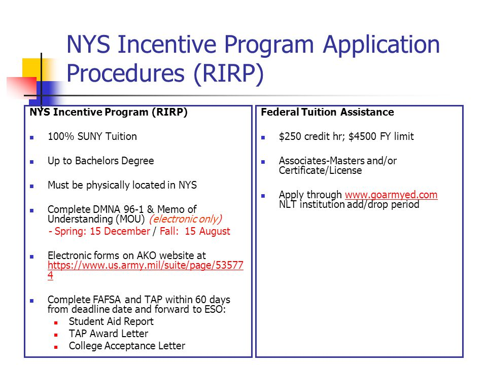 NYS Incentive Program Application Procedures (RIRP) NYS Incentive Program (RIRP) 100% SUNY Tuition Up to Bachelors Degree Must be physically located in NYS Complete DMNA 96-1 & Memo of Understanding (MOU) (electronic only) - Spring: 15 December / Fall: 15 August Electronic forms on AKO website at https://www.us.army.mil/suite/page/53577 4 https://www.us.army.mil/suite/page/53577 4 Complete FAFSA and TAP within 60 days from deadline date and forward to ESO: Student Aid Report TAP Award Letter College Acceptance Letter Federal Tuition Assistance $250 credit hr; $4500 FY limit Associates-Masters and/or Certificate/License Apply through www.goarmyed.com NLT institution add/drop periodwww.goarmyed.com