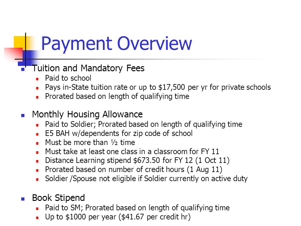 Payment Overview Tuition and Mandatory Fees Paid to school Pays in-State tuition rate or up to $17,500 per yr for private schools Prorated based on le