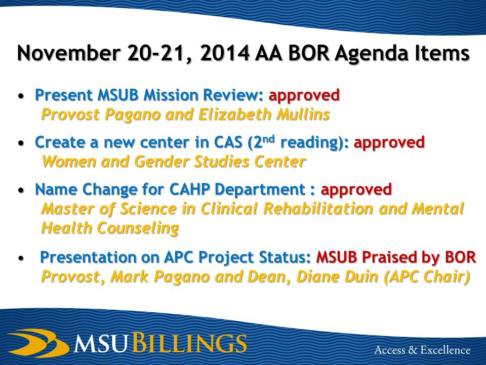 November 20-21, 2014 AA BOR Agenda Items Present MSUB Mission Review: approved Provost Pagano and Elizabeth Mullins Create a new center in CAS (2 nd reading): approved Women and Gender Studies Center Name Change for CAHP Department : approved Master of Science in Clinical Rehabilitation and Mental Health Counseling Presentation on APC Project Status: MSUB Praised by BOR Provost, Mark Pagano and Dean, Diane Duin (APC Chair)