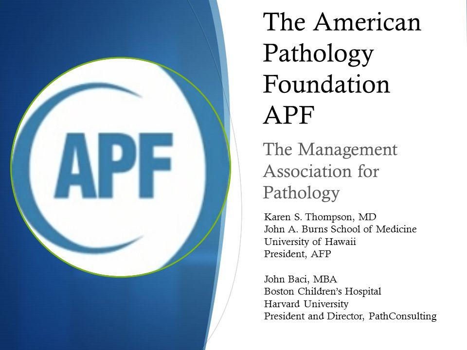 The American Pathology Foundation APF The Management Association for Pathology Karen S. Thompson, MD John A. Burns School of Medicine University of Ha