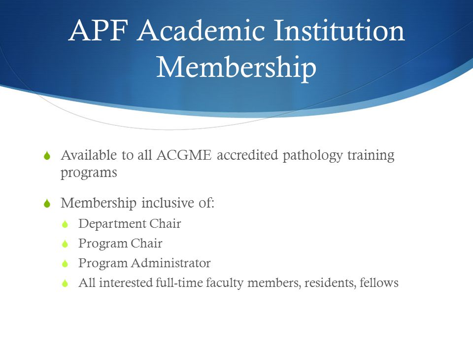 APF Academic Institution Membership  Available to all ACGME accredited pathology training programs  Membership inclusive of:  Department Chair  Pr