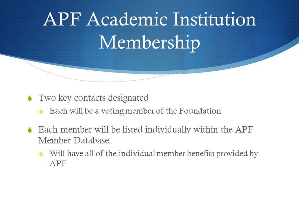 APF Academic Institution Membership  Two key contacts designated  Each will be a voting member of the Foundation  Each member will be listed indivi