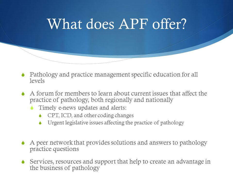 What does APF offer?  Pathology and practice management specific education for all levels  A forum for members to learn about current issues that af