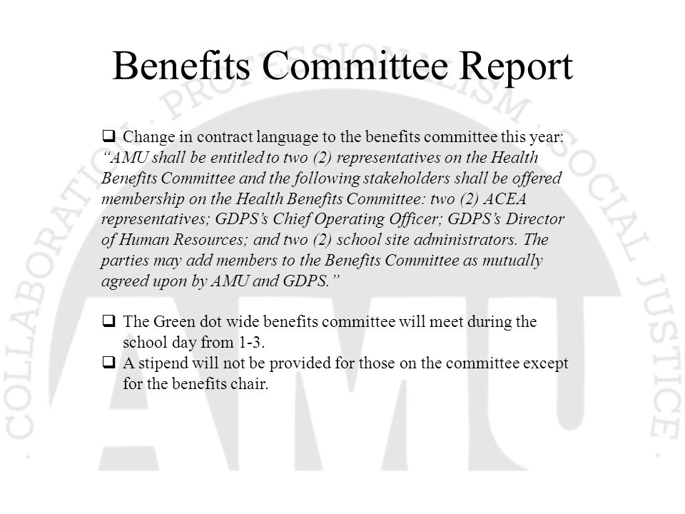 Benefits Committee Report  Change in contract language to the benefits committee this year: AMU shall be entitled to two (2) representatives on the Health Benefits Committee and the following stakeholders shall be offered membership on the Health Benefits Committee: two (2) ACEA representatives; GDPS's Chief Operating Officer; GDPS's Director of Human Resources; and two (2) school site administrators.