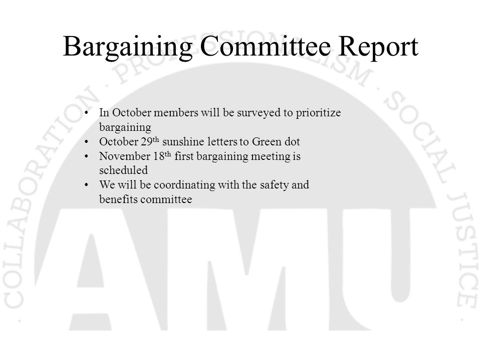 Bargaining Committee Report In October members will be surveyed to prioritize bargaining October 29 th sunshine letters to Green dot November 18 th fi
