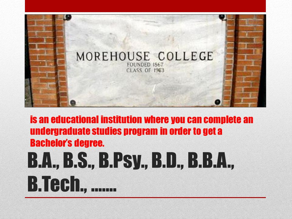 B.A., B.S., B.Psy., B.D., B.B.A., B.Tech., ……. is an educational institution where you can complete an undergraduate studies program in order to get a