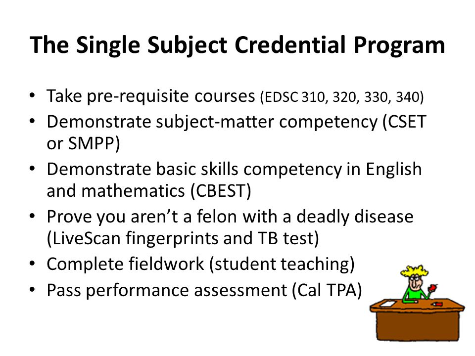 The Single Subject Credential Program Take pre-requisite courses (EDSC 310, 320, 330, 340) Demonstrate subject-matter competency (CSET or SMPP) Demonstrate basic skills competency in English and mathematics (CBEST) Prove you aren't a felon with a deadly disease (LiveScan fingerprints and TB test) Complete fieldwork (student teaching) Pass performance assessment (Cal TPA)