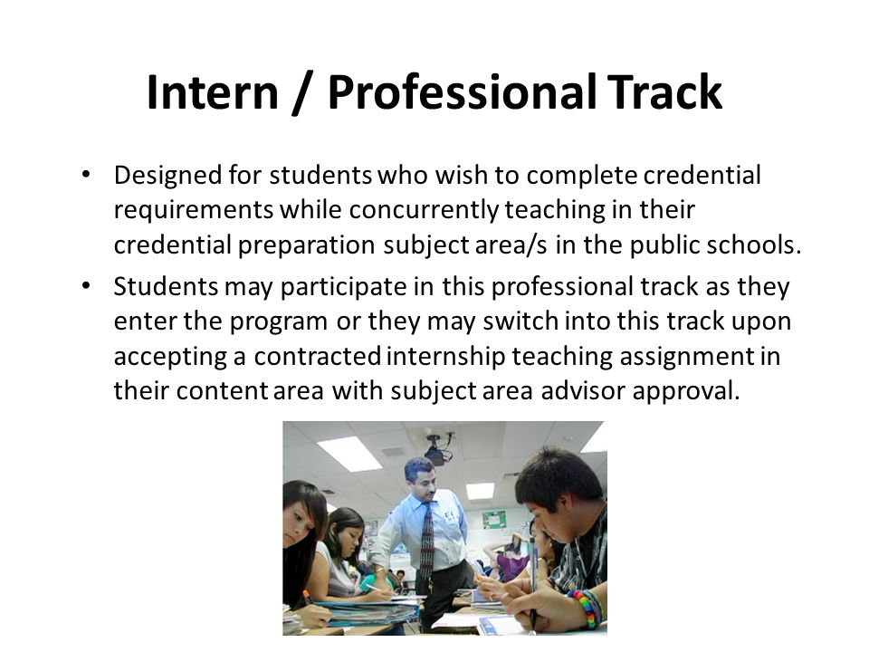 Intern / Professional Track Designed for students who wish to complete credential requirements while concurrently teaching in their credential preparation subject area/s in the public schools.