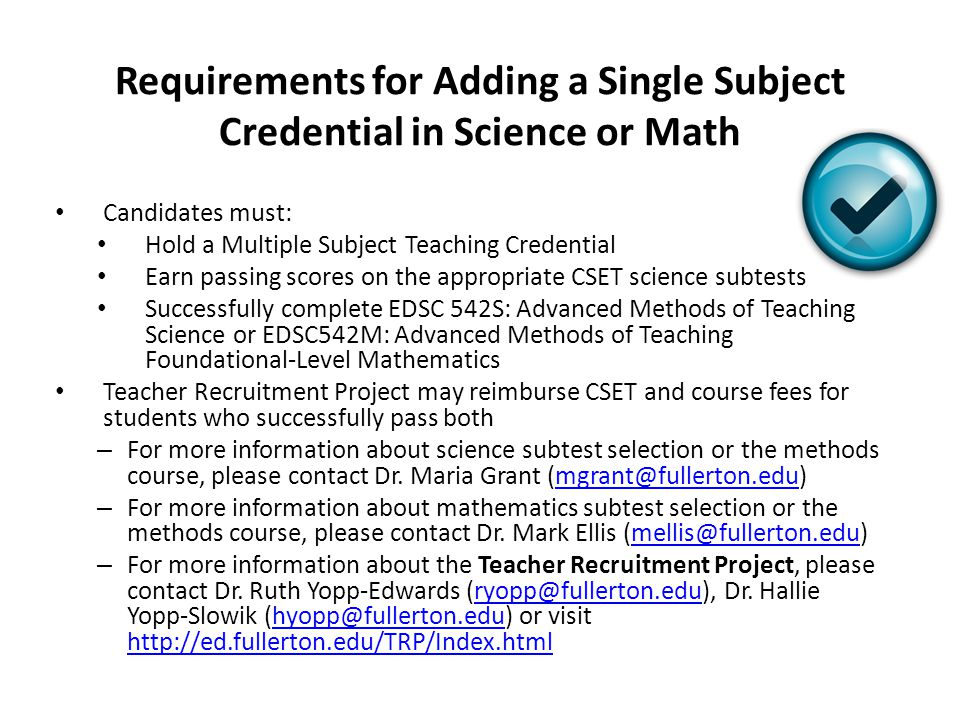 Requirements for Adding a Single Subject Credential in Science or Math Candidates must: Hold a Multiple Subject Teaching Credential Earn passing score