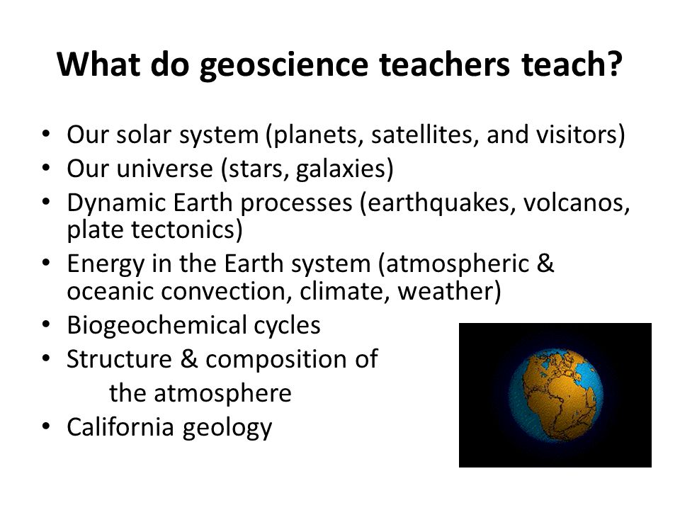 What do geoscience teachers teach? Our solar system (planets, satellites, and visitors) Our universe (stars, galaxies) Dynamic Earth processes (earthq