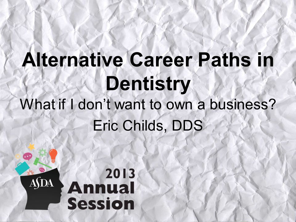 Alternative Career Paths in Dentistry What if I don't want to own a business Eric Childs, DDS